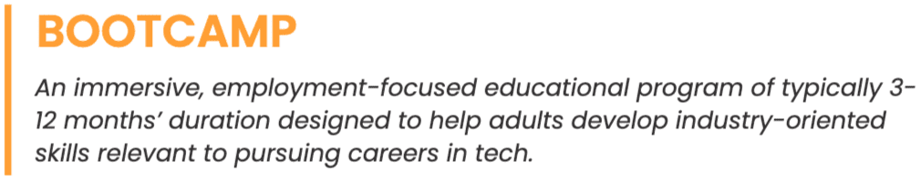 Bootcamp definition: An immersive, employment-focused educational program of typically 3-12 months' duration designed to help adults develop industry-oriented skills relevant to pursuing careers in tech.